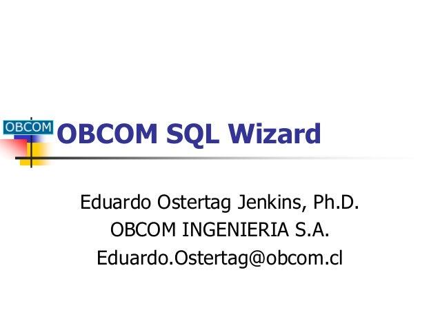OBCOM SQL Wizard Eduardo Ostertag Jenkins, Ph.D. OBCOM INGENIERIA S.A. Eduardo.Ostertag@obcom.cl