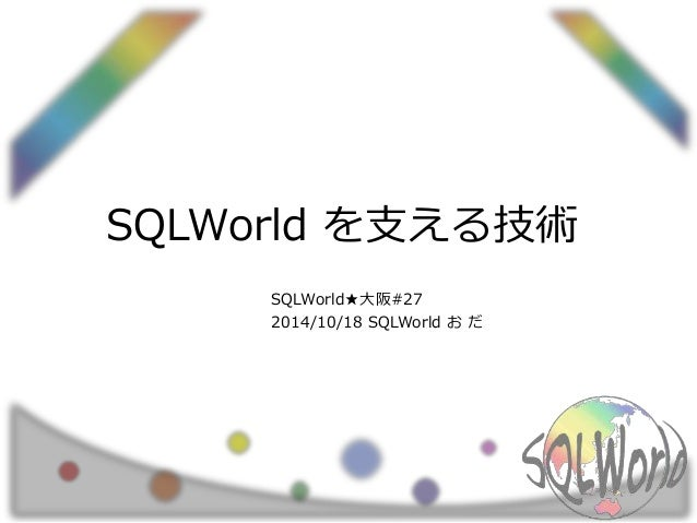 SQLWorld を支える技術  SQLWorld★大阪#27  2014/10/18 SQLWorld おだ
