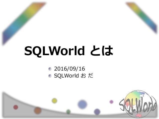 SQLWorld とは 2016/09/16 SQLWorld お だ