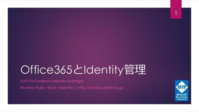Office365とIdentity管理 MVP for Forefront Identity Manager Naohiro Fujie / @phr_eidentity / http://idmlab.eidentity.jp 1