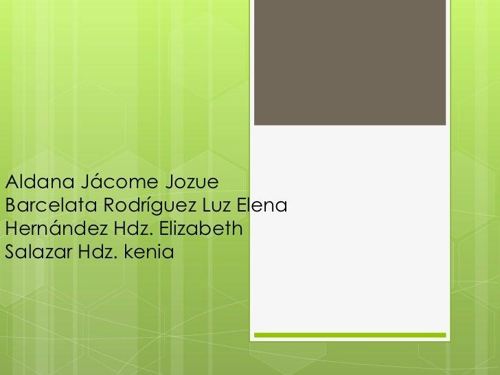 Aldana Jácome JozueBarcelata Rodríguez Luz ElenaHernández Hdz. ElizabethSalazar Hdz. kenia