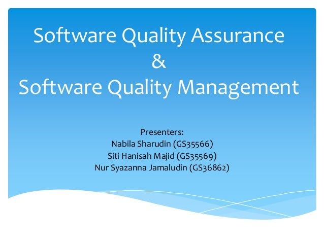 Software Quality Assurance & Software Quality Management Presenters: Nabila Sharudin (GS35566) Siti Hanisah Majid (GS35569...