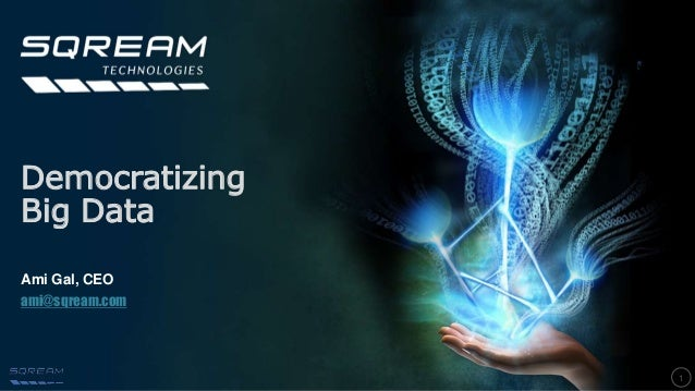 1 Democratizing Big Data Ami Gal, CEO ami@sqream.com