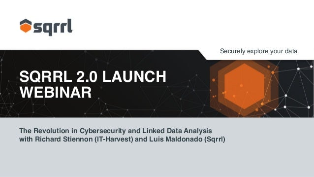 Securely explore your data SQRRL 2.0 LAUNCH WEBINAR The Revolution in Cybersecurity and Linked Data Analysis with Richard ...