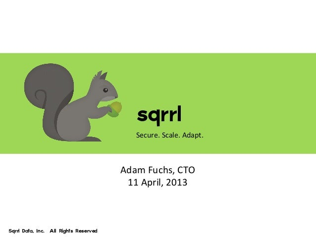sqrrl Secure. Scale. Adapt Sqrrl Data, Inc.  All Rights Reserved sqrrl Secure. Scale. Adapt. Adam F...