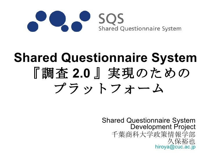 Shared Questionnaire System Development Project 千葉商科大学政策情報学部 久保裕也 [email_address] Shared Questionnaire System 『調査 2.0 』実現の...