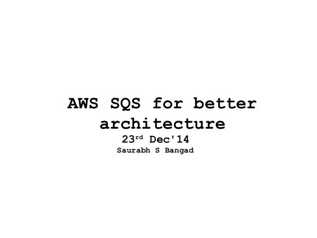AWS SQS for better architecture 23rd Dec'14 Saurabh S Bangad