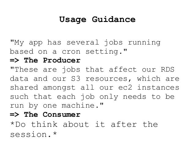 """Usage Guidance """"My app has several jobs running based on a cron setting."""" => The Producer """"These are jobs that affect our ..."""