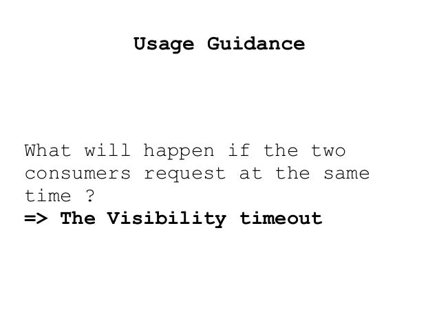 Usage Guidance What will happen if the two consumers request at the same time ? => The Visibility timeout