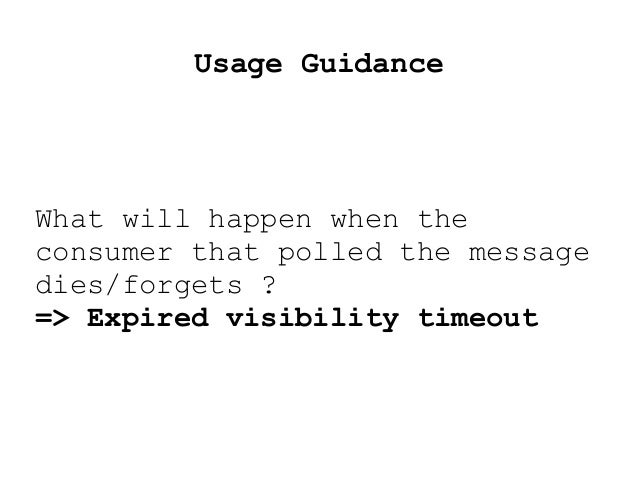 Usage Guidance What will happen when the consumer that polled the message dies/forgets ? => Expired visibility timeout