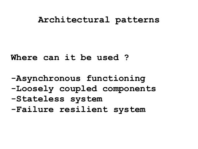 Architectural patterns Where can it be used ? -Asynchronous functioning -Loosely coupled components -Stateless system -Fai...