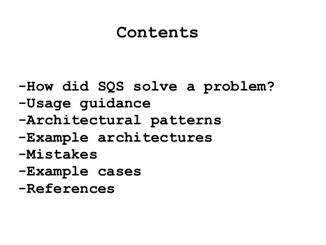 Contents -How did SQS solve a problem? -Usage guidance -Architectural patterns -Example architectures -Mistakes -Example c...