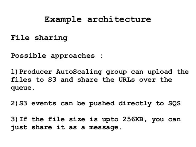Example architecture File sharing Possible approaches : 1)Producer AutoScaling group can upload the files to S3 and share ...