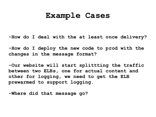 Example Cases -How do I deal with the at least once delivery? -How do I deploy the new code to prod with the changes in th...