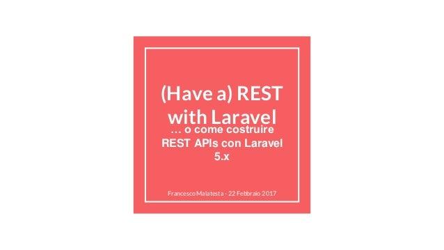 (Have a) REST with Laravel… o come costruire REST APIs con Laravel 5.x Francesco Malatesta - 22 Febbraio 2017