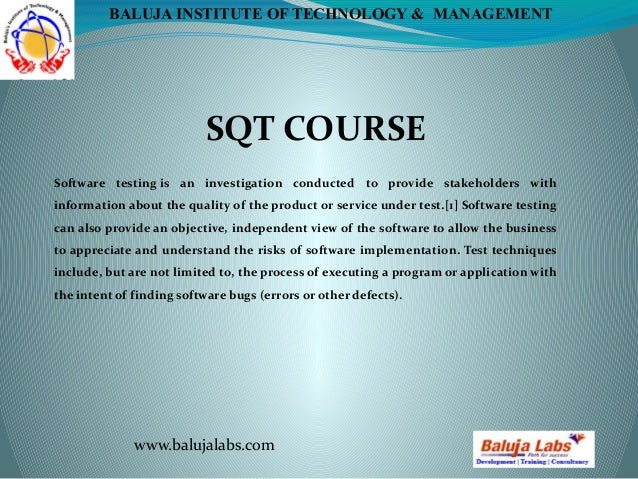 SQT COURSE www.balujalabs.com BALUJA INSTITUTE OF TECHNOLOGY & MANAGEMENT Software testing is an investigation conducted t...