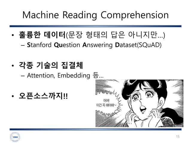 Machine Reading Comprehension • 훌륭한 데이터(문장 형태의 답은 아니지만…) – Stanford Question Answering Dataset(SQuAD) • 각종 기술의 집결체 – Atten...