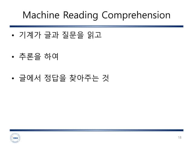 Machine Reading Comprehension • 기계가 글과 질문을 읽고 • 추론을 하여 • 글에서 정답을 찾아주는 것 18