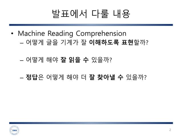 발표에서 다룰 내용 • Machine Reading Comprehension – 어떻게 글을 기계가 잘 이해하도록 표현할까? – 어떻게 해야 잘 읽을 수 있을까? – 정답은 어떻게 해야 더 잘 찾아낼 수 있을까? 2