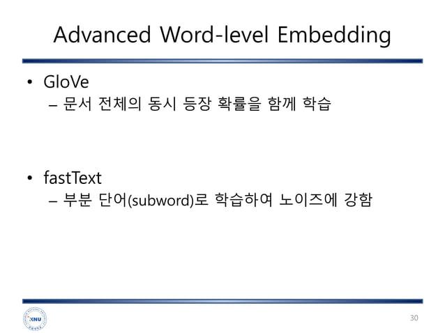 Advanced Word-level Embedding • GloVe – 문서 전체의 동시 등장 확률을 함께 학습 • fastText – 부분 단어(subword)로 학습하여 노이즈에 강함 30