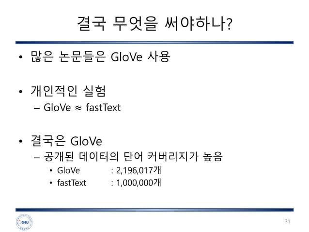 결국 무엇을 써야하나? • 많은 논문들은 GloVe 사용 • 개인적인 실험 – GloVe ≈ fastText • 결국은 GloVe – 공개된 데이터의 단어 커버리지가 높음 • GloVe : 2,196,017개 • fas...