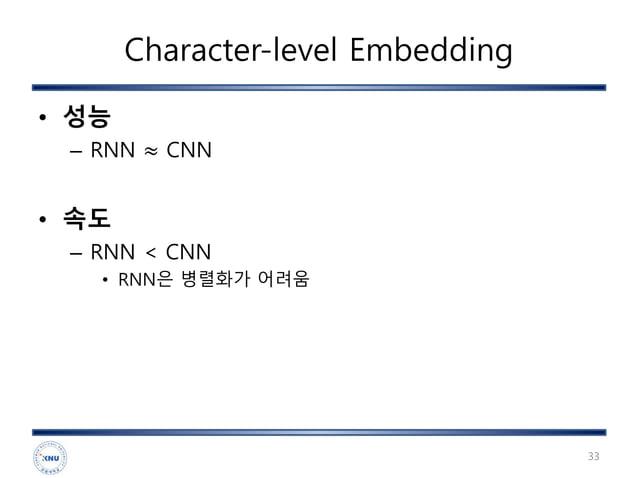 Character-level Embedding • 성능 – RNN ≈ CNN • 속도 – RNN < CNN • RNN은 병렬화가 어려움 33