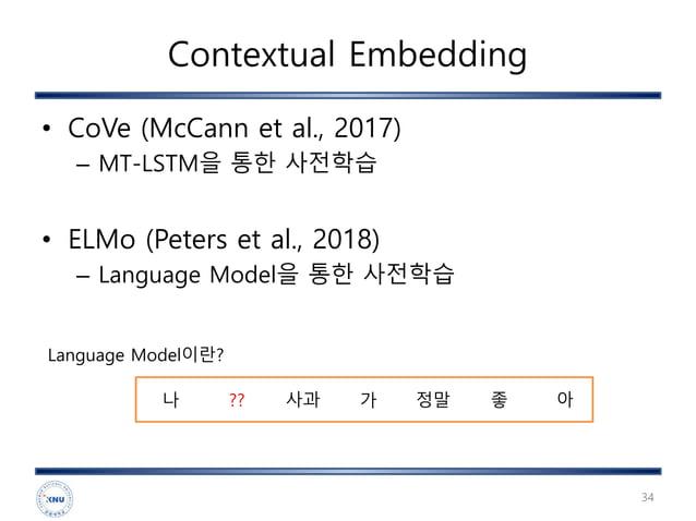 Contextual Embedding • CoVe (McCann et al., 2017) – MT-LSTM을 통한 사전학습 • ELMo (Peters et al., 2018) – Language Model을 통한 사전학...