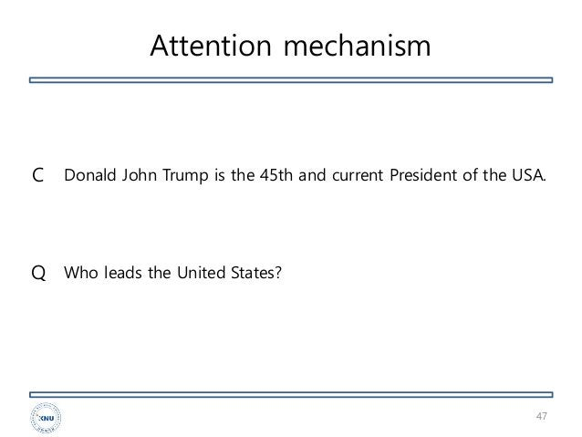 Attention mechanism 47 Donald John Trump is the 45th and current President of the USA. Who leads the United States?Q C