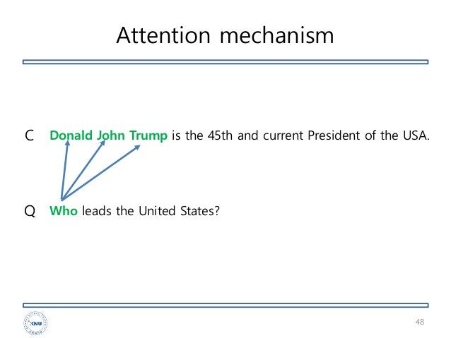 Attention mechanism 48 Donald John Trump is the 45th and current President of the USA. Who leads the United States?Q C