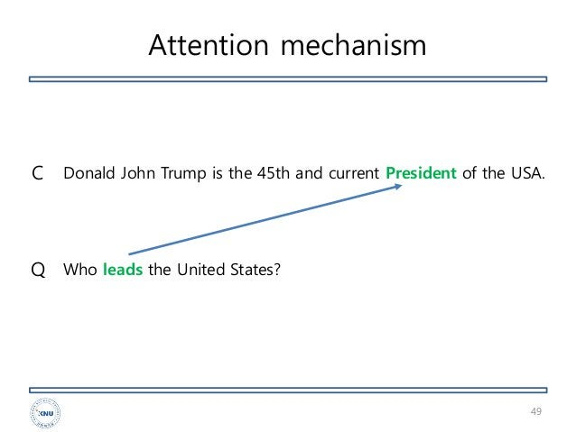 Attention mechanism 49 Donald John Trump is the 45th and current President of the USA. Who leads the United States?Q C