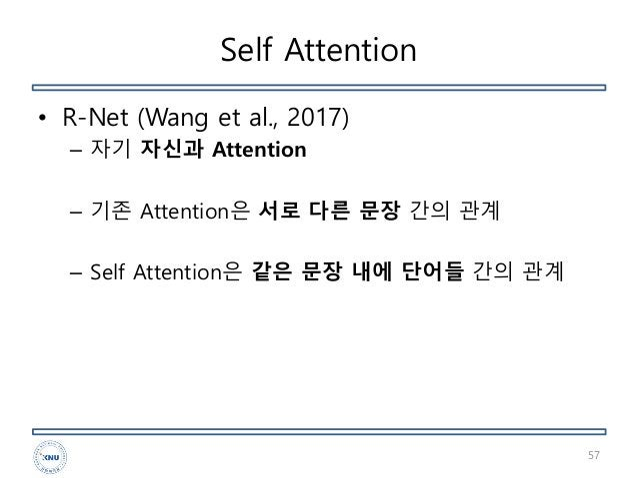 Self Attention • R-Net (Wang et al., 2017) – 자기 자신과 Attention – 기존 Attention은 서로 다른 문장 간의 관계 – Self Attention은 같은 문장 내에 단어...