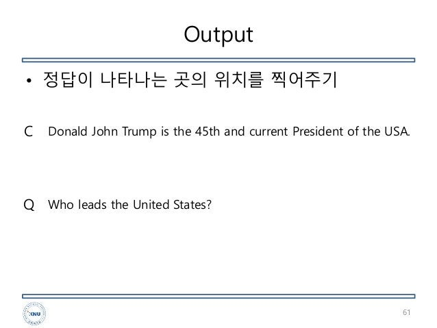Output • 정답이 나타나는 곳의 위치를 찍어주기 61 Donald John Trump is the 45th and current President of the USA. Who leads the United Stat...