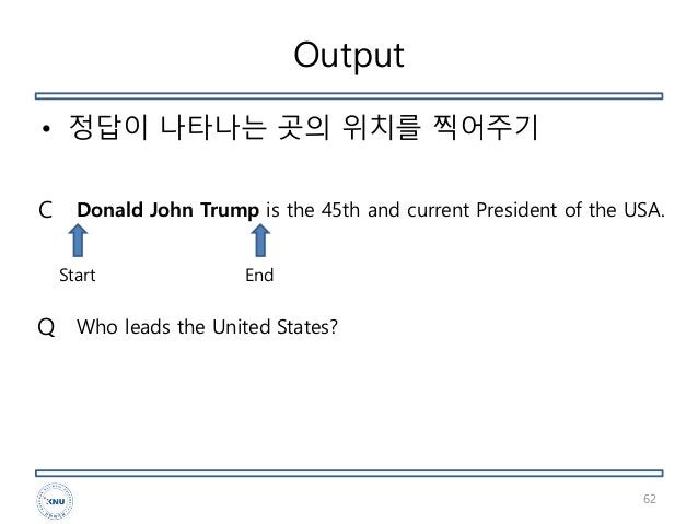 Output • 정답이 나타나는 곳의 위치를 찍어주기 62 Donald John Trump is the 45th and current President of the USA. Who leads the United Stat...