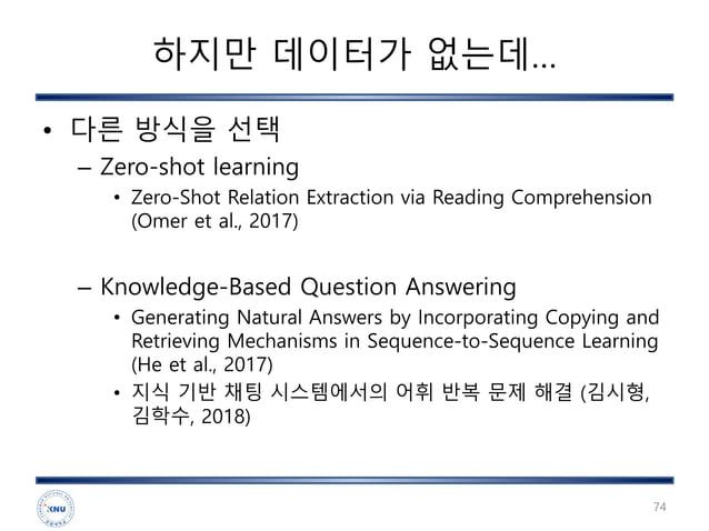하지만 데이터가 없는데… • 다른 방식을 선택 – Zero-shot learning • Zero-Shot Relation Extraction via Reading Comprehension (Omer et al., 201...
