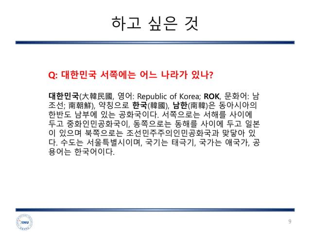 하고 싶은 것 9 대한민국(大韓民國, 영어: Republic of Korea; ROK, 문화어: 남 조선; 南朝鮮), 약칭으로 한국(韓國), 남한(南韓)은 동아시아의 한반도 남부에 있는 공화국이다. 서쪽으로는 서해를 사...