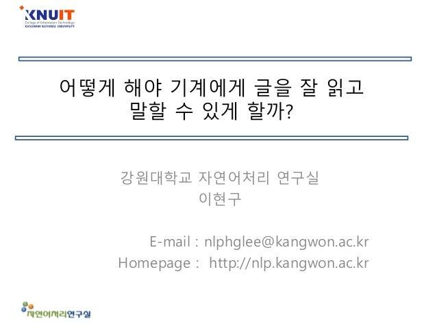 어떻게 해야 기계에게 글을 잘 읽고 말할 수 있게 할까? 강원대학교 자연어처리 연구실 이현구 E-mail : nlphglee@kangwon.ac.kr Homepage : http://nlp.kangwon.ac.kr
