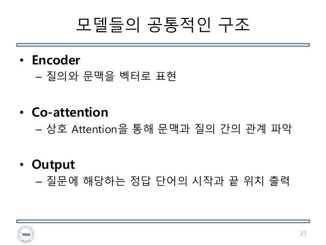 모델들의 공통적인 구조 • Encoder – 질의와 문맥을 벡터로 표현 • Co-attention – 상호 Attention을 통해 문맥과 질의 간의 관계 파악 • Output – 질문에 해당하는 정답 단어의 시작과 끝...