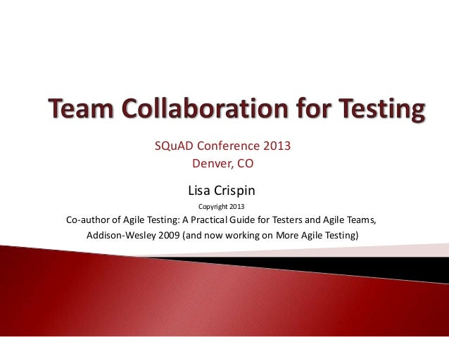 Lisa Crispin Copyright 2013 Co-author of Agile Testing: A Practical Guide for Testers and Agile Teams, Addison-Wesley 2009...