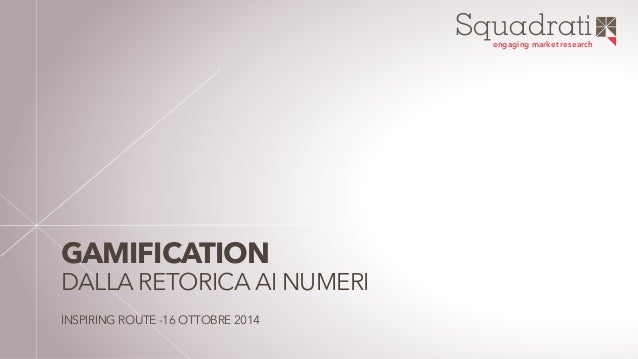 Squadrati  engaging market research  GAMIFICATION  DALLA RETORICA AI NUMERI  INSPIRING ROUTE -16 OTTOBRE 2014