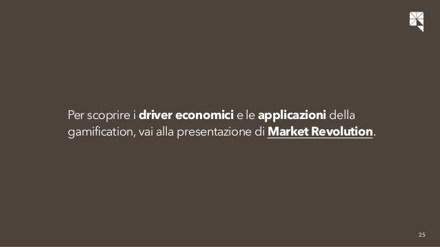 25  Per scoprire i driver economici e le applicazioni della  gamification, vai alla presentazione di Market Revolution.