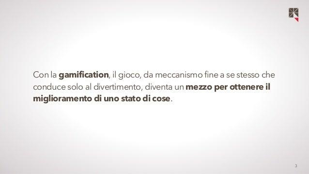 3  Con la gamification, il gioco, da meccanismo fine a se stesso che  conduce solo al divertimento, diventa un mezzo per o...