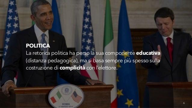 6  POLITICA  La retorica politica ha perso la sua componente educativa  (distanza pedagogica), ma si basa sempre più spess...