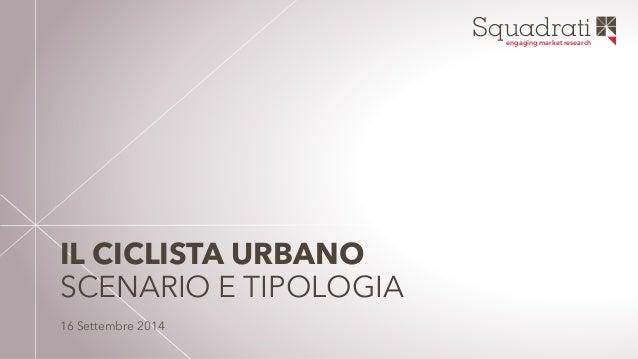 Squadrati engaging market research  IL CICLISTA URBANO  SCENARIO E TIPOLOGIA  16 Settembre 2014
