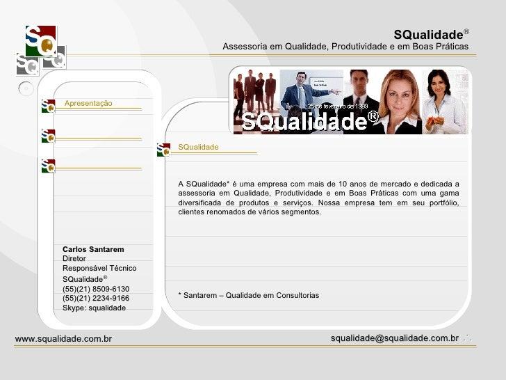 Apresentação SQualidade A SQualidade* é uma empresa com mais de 10 anos de mercado e dedicada a assessoria em Qualidade, P...