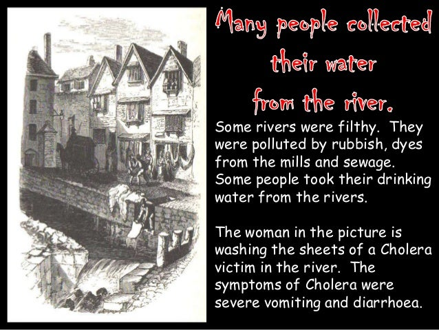 Some rivers were filthy. They were polluted by rubbish, dyes from the mills and sewage. Some people took their drinking wa...