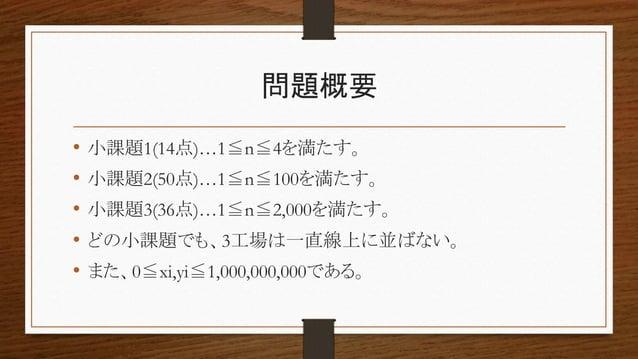 問題概要 • 小課題1(14点)…1≦n≦4を満たす。 • 小課題2(50点)…1≦n≦100を満たす。 • 小課題3(36点)…1≦n≦2,000を満たす。 • どの小課題でも、3工場は一直線上に並ばない。 • また、0≦xi,yi≦1,00...