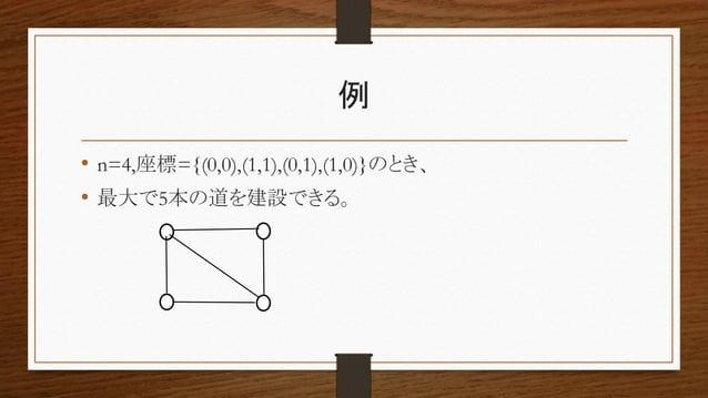 例 • n=4,座標={(0,0),(1,1),(0,1),(1,0)}のとき、 • 最大で5本の道を建設できる。