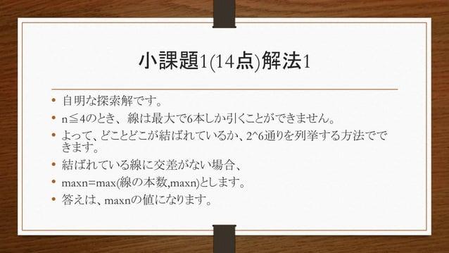 小課題1(14点)解法1 • 自明な探索解です。 • n≦4のとき、線は最大で6本しか引くことができません。 • よって、どことどこが結ばれているか、2^6通りを列挙する方法でで きます。 • 結ばれている線に交差がない場合、 • maxn=m...