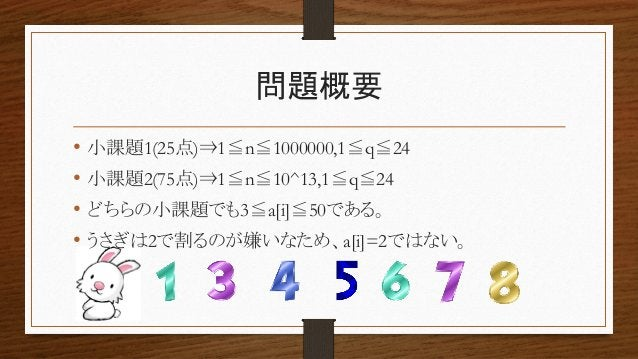 問題概要 • 小課題1(25点)⇒1≦n≦1000000,1≦q≦24 • 小課題2(75点)⇒1≦n≦10^13,1≦q≦24 • どちらの小課題でも3≦a[i]≦50である。 • うさぎは2で割るのが嫌いなため、a[i]=2ではない。