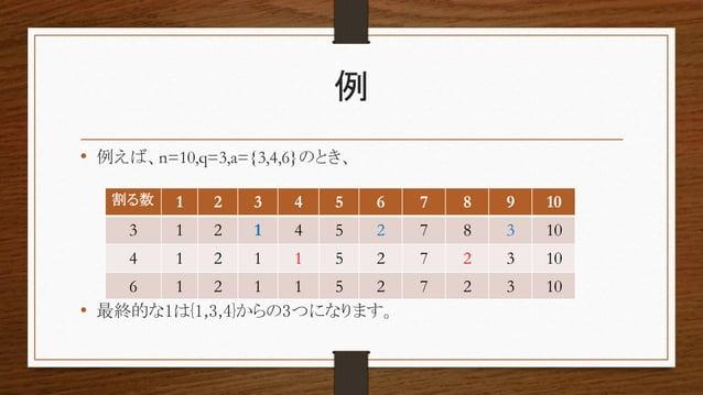 例 • 例えば、n=10,q=3,a={3,4,6}のとき、 • 最終的な1は{1,3,4}からの3つになります。 割る数 1 2 3 4 5 6 7 8 9 10 3 1 2 1 4 5 2 7 8 3 10 4 1 2 1 1 5 2 7 ...